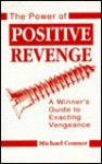 Power of Positive Revenge: A Winners Guide to Exacting Vengeance - Michael Connor