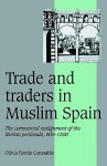 Trade and Traders in Muslim Spain: The Commercial Realignment of the Iberian Peninsula, 900 1500 - Olivia Remie Constable