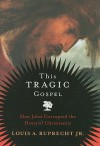 This Tragic Gospel: How John Corrupted the Heart of Christianity - Louis A. Ruprecht Jr.