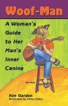 Woof-Man: A Woman's Guide to Her Man's Inner Canine - Kim Gordon