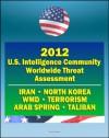 2012 U.S. Intelligence Community Worldwide Threat Assessment - Iran, Nuclear Weapons, Terrorism, al-Qaida, Jihad, Homegrown Terror, WMD, North Korea, Cyber Threat, Taliban, Afghanistan, Arab Spring - James R. Clapper, Director of National Intelligence, CIA