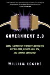 Government 2.0: Using Technology to Improve Education, Cut Red Tape, Reduce Gridlock, and Enhance Democracy - William D. Eggers