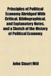 Principles Of Political Economy Abridged With Critical, Bibliographical, And Explanatory Notes, And A Sketch Of The History Of Political Economy - John Stuart Mill, J. Laurence Laughlin