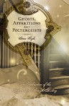 Ghosts, Apparitions and Poltergeists: An Exploration of the Supernatural Through History - Brian Righi