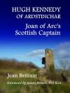 Hugh Kennedy of of Ardstinchar: Joan of Arc's Scottish Captain - Jean Brittain