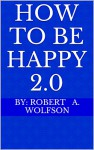 How To Be Happy 2.0 - By: Robert A. Wolfson