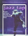 Jazz Tap: From African Drums to American Feet (Library of African American Arts and Culture) - Anne E. Johnson