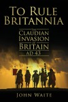 To Rule Britannia: The Claudian Invasion of Britain, AD 43 - John Waite
