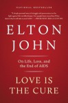 Love Is the Cure: On Life, Loss, and the End of AIDS - Elton John