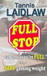 FULL STOP - eat until you're FULL and STOP gaining weight: a realistic guide to a low-carbohydrate diet - Tannis Laidlaw