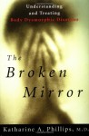 The Broken Mirror: Understanding And Treating Body Dysmorphic Disorder - Katharine A. Phillips