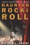 Haunted Rock & Roll: Ghostly Tales of Musical Legends - Matthew L Swayne