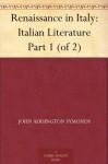 Renaissance in Italy: Italian Literature Part 1 (of 2) - John Addington Symonds