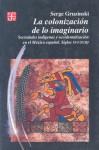 La Colonizacion de lo Imaginario: Sociedades Indigenas y Occidentalizacion en el Mexico Espanol Siglos XVI-XVIII - Serge Gruzinski