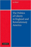 The Politics of Liberty in England and Revolutionary America - Lee Ward