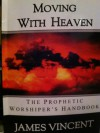 Moving with Heaven: The Prophetic Worshiper's Handbook - James Vincent