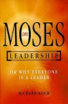 Moses on Leadership: Or Why Everyone Is a Leader - Richard Koch, Andrew Campbell