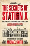 The Secrets of Station X: How the Bletchley Park codebreakers helped win the war - Michael Smith