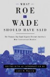 What Roe V. Wade Should Have Said: The Nation's Top Legal Experts Rewrite America's Most Controversial Decision - Jack Balkin, Rhacel Parreñas