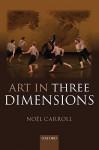 Art in Three Dimensions - Noël Carroll
