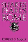 Shakespeare's Rome - Robert S. Miola