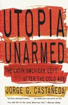 Utopia Unarmed: The Latin American Left after the Cold War - Jorge G. Castañeda