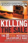 Killing the Sale: The 10 Fatal Mistakes Salespeople Make and How to Avoid Them - Todd Duncan