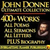 JOHN DONNE COMPLETE WORKS ULTIMATE COLLECTION - All Poems, Love Poetry, Holy Sonnets, Devotions, Meditations, English Poems, Sermons PLUS BIOGRAPHIES and ANNOTATIONS [Annotated] - John Donne, Izaak Walton, Augustus Jessopp, Henry Alford, Darryl Marks