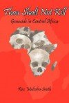 Thou Shalt Not Kill: Genocide in Central Africa - Malcolm Smith
