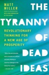 The Tyranny of Dead Ideas: Letting Go of the Old Ways of Thinking to Unleash a New Prosperity - Matt Miller