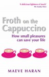 Froth on the Cappucino: How Small Pleasures Can Save Your Life - Maeve Haran