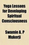 Yoga Lessons for Developing Spiritual Consciousness - A.P. Mukerji