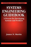 Systems Engineering Guidebook: A Process for Developing Systems and Products - James N. Martin, Martin N. Martin, Paul Martin
