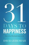 31 Days to Happiness: How to Find What Really Matters in Life - David Jeremiah