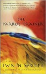 The Parrot Trainer: A Novel - Swain Wolfe