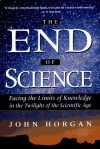The End of Science: Facing the Limits of Knowledge in the Twilight of the Scientific Age - John Horgan
