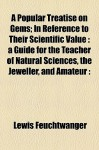 A Popular Treatise on Gems; In Reference to Their Scientific Value: A Guide for the Teacher of Natural Sciences, the Jeweller, and Amateur: - Lewis Feuchtwanger