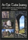 An Epic Tudor Journey: John Leland's Itinerary of Northern Wales - Derek Williams