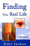 Finding Your Real Life: A Workbook - Edel Jarboe
