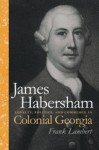James Habersham: Loyalty, Politics, and Commerce in Colonial Georgia - Frank Lambert