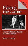 Playing the Game: The Presidential Rhetoric of Ronald Reagan - Mary E. Stuckey
