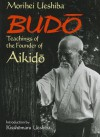 Budo: Teachings of the Founder of Aikido - Morihei Ueshiba, Kisshomaru Ueshiba