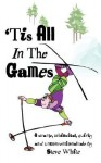 Tis All in the Games: Strange, Whimsical, Quirky and Unconventional Tale - Steve White