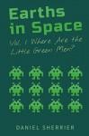 Earths in Space: Where Are the Little Green Men? (Volume 1) - Daniel Sherrier