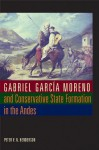 Gabriel Garc?a Moreno and Conservative State Formation in the Andes (LLILAS New Interpretations of Latin America Series) - Peter V. N. Henderson