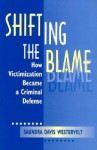 Shifting The Blame: How Victimization Became a Criminal Defense - Saundra D. Westervelt
