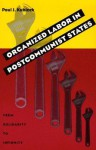 Organized Labor In Postcommunist States: From Solidarity To Infirmity - Paul J. Kubicek