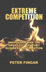 Extreme Competition: Innovation and the Great 21st Century Business Reformation - Peter Fingar