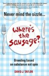 Never Mind the Sizzle...Where's the Sausage: Branding Based on Substance Not Spin - David Taylor