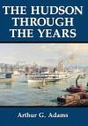 The Hudson Through the Years - Arthur G. Adams